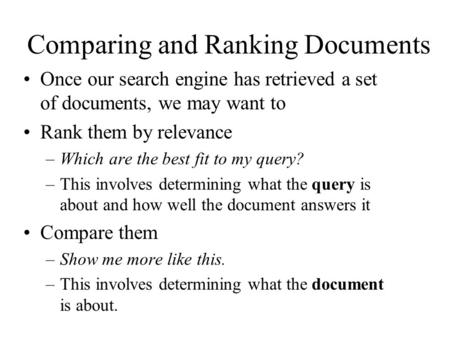 Comparing and Ranking Documents Once our search engine has retrieved a set of documents, we may want to Rank them by relevance –Which are the best fit.