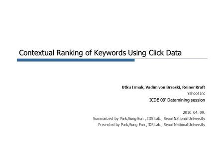 Contextual Ranking of Keywords Using Click Data Utku Irmak, Vadim von Brzeski, Reiner Kraft Yahoo! Inc ICDE 09' Datamining session 2010. 04. 09. Summarized.