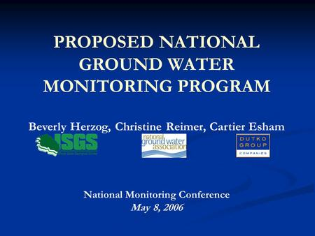 PROPOSED NATIONAL GROUND WATER MONITORING PROGRAM Beverly Herzog, Christine Reimer, Cartier Esham National Monitoring Conference May 8, 2006.