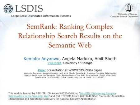 SemRank: Ranking Complex Relationship Search Results on the Semantic Web Kemafor Anyanwu, Angela Maduko, Amit Sheth LSDIS labLSDIS lab, University of Georgia.
