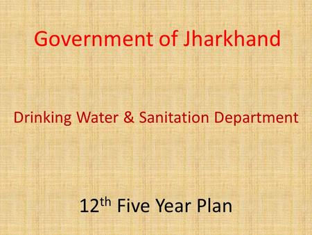 Government of Jharkhand Drinking Water & Sanitation Department 12 th Five Year Plan.