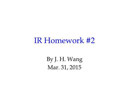 IR Homework #2 By J. H. Wang Mar. 31, 2015. Programming Exercise #2: Query Processing and Searching Goal: to search relevant documents for a given query.