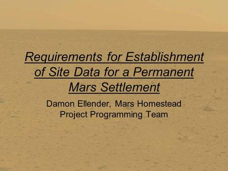 Requirements for Establishment of Site Data for a Permanent Mars Settlement Damon Ellender, Mars Homestead Project Programming Team.