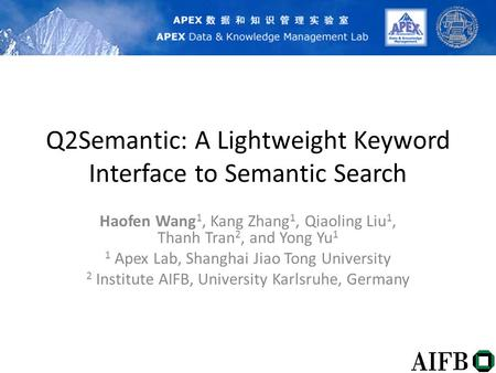 Q2Semantic: A Lightweight Keyword Interface to Semantic Search Haofen Wang 1, Kang Zhang 1, Qiaoling Liu 1, Thanh Tran 2, and Yong Yu 1 1 Apex Lab, Shanghai.