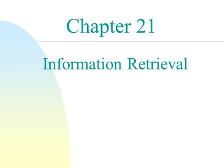 "Chapter 21 Information Retrieval. 2 What is Information Retrieval (IR)? ""Information retrieval deals with the representation, storage, and access to (unstructured)"
