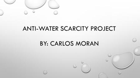 ANTI-WATER SCARCITY PROJECT BY: CARLOS MORAN. WATER SCARCITY SO WATER SCARCITY IS THE LACK OF AVAILABLE FRESH DRINKING WATER. THE ISSUE INVOLVING WATER.