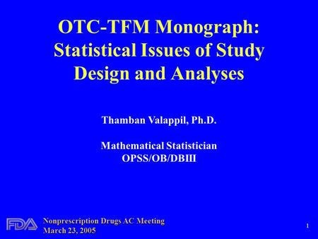 1 OTC-TFM Monograph: Statistical Issues of Study Design and Analyses Thamban Valappil, Ph.D. Mathematical Statistician OPSS/OB/DBIII Nonprescription Drugs.