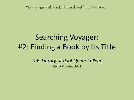 "Searching Voyager: #2: Finding a Book by Its Title Zale Library at Paul Quinn College David Hamrick, 2012 ""Now, voyager, sail thou forth to seek and find…"""