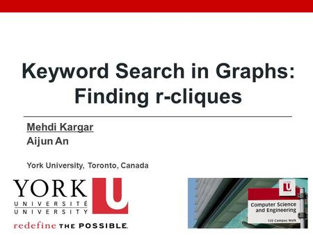 Mehdi Kargar Aijun An York University, Toronto, Canada Keyword Search in Graphs: Finding r-cliques.