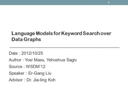 Date : 2012/10/25 Author : Yosi Mass, Yehoshua Sagiv Source : WSDM'12 Speaker : Er-Gang Liu Advisor : Dr. Jia-ling Koh 1.