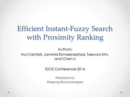Efficient Instant-Fuzzy Search with Proximity Ranking Authors: Inci Centidil, Jamshid Esmaelnezhad, Taewoo Kim, and Chen Li IDCE Conference 2014 Presented.