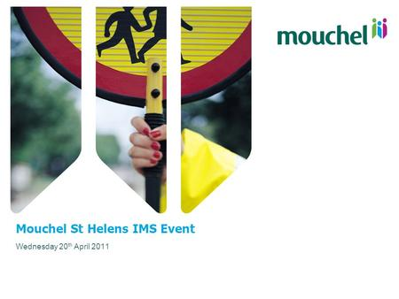 Mouchel St Helens IMS Event Wednesday 20 th April 2011.