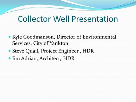 Collector Well Presentation Kyle Goodmanson, Director of Environmental Services, City of Yankton Steve Quail, Project Engineer, HDR Jim Adrian, Architect,