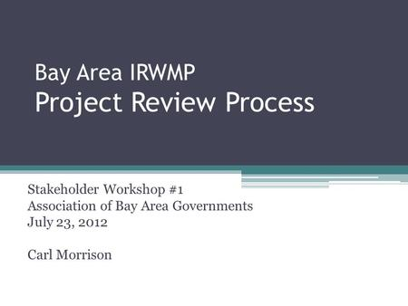 Bay Area IRWMP Project Review Process Stakeholder Workshop #1 Association of Bay Area Governments July 23, 2012 Carl Morrison.