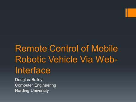 Remote Control of Mobile Robotic Vehicle Via Web- Interface Douglas Bailey Computer Engineering Harding University.