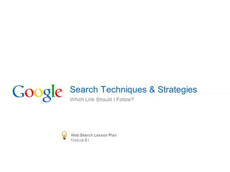 Search Techniques & Strategies Which Link Should I Follow? Web Search Lesson Plan Module B1.