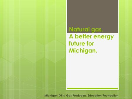 Natural gas. A better energy future for Michigan. Michigan Oil & Gas Producers Education Foundation 1.