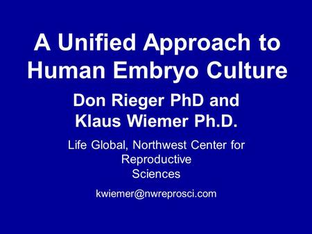 A Unified Approach to Human Embryo Culture Don Rieger PhD and Klaus Wiemer Ph.D. Life Global, Northwest Center for Reproductive Sciences