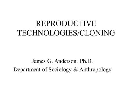 REPRODUCTIVE TECHNOLOGIES/CLONING James G. Anderson, Ph.D. Department of Sociology & Anthropology.