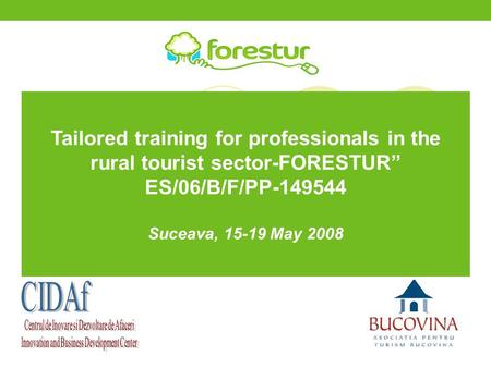 "Tailored training for professionals in the rural tourist sector-FORESTUR"" ES/06/B/F/PP-149544 Suceava, 15-19 May 2008."