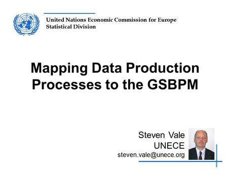 United Nations Economic Commission for Europe Statistical Division Mapping Data Production Processes to the GSBPM Steven Vale UNECE