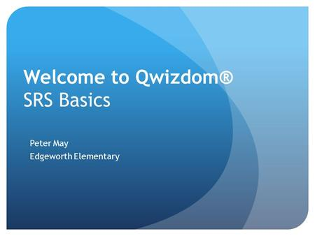 Welcome to Qwizdom® SRS Basics Peter May Edgeworth Elementary.