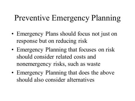 Preventive Emergency Planning Emergency Plans should focus not just on response but on reducing risk Emergency Planning that focuses on risk should consider.