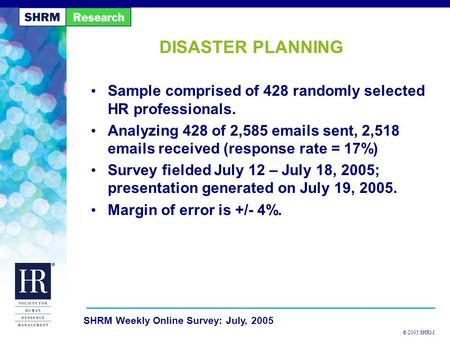 © 2005 SHRM SHRM Weekly Online Survey: July, 2005 DISASTER PLANNING Sample comprised of 428 randomly selected HR professionals. Analyzing 428 of 2,585.