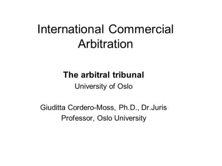 International Commercial Arbitration The arbitral tribunal University of Oslo Giuditta Cordero-Moss, Ph.D., Dr.Juris Professor, Oslo University.