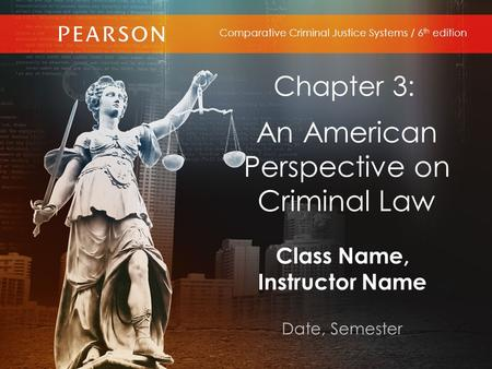 Class Name, Instructor Name Date, Semester Comparative Criminal Justice Systems / 6 th edition Chapter 3: An American Perspective on Criminal Law.
