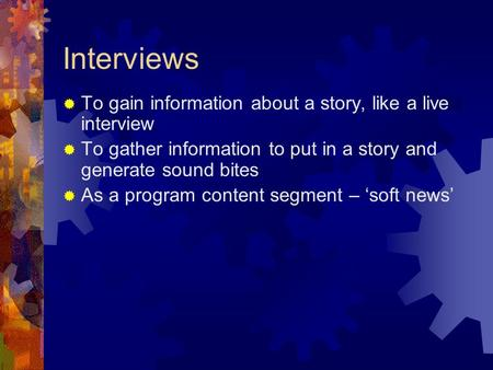 Interviews  To gain information about a story, like a live interview  To gather information to put in a story and generate sound bites  As a program.