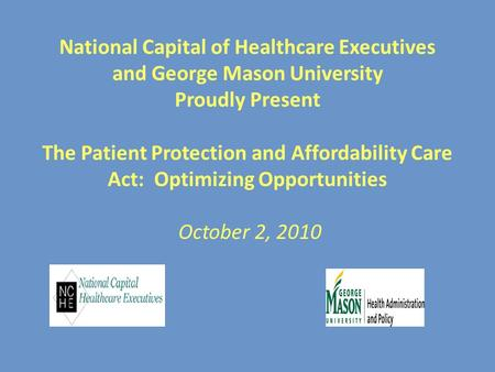 National Capital of Healthcare Executives and George Mason University Proudly Present The Patient Protection and Affordability Care Act: Optimizing Opportunities.