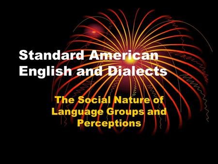 Standard American English and Dialects The Social Nature of Language Groups and Perceptions.