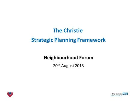 The Christie NHS Foundation Trust The Christie Strategic Planning Framework Neighbourhood Forum 20 th August 2013.