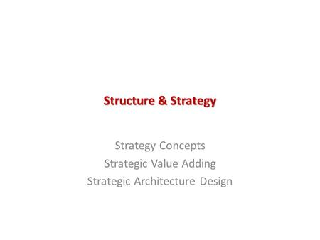 Structure & Strategy Strategy Concepts Strategic Value Adding Strategic Architecture Design.
