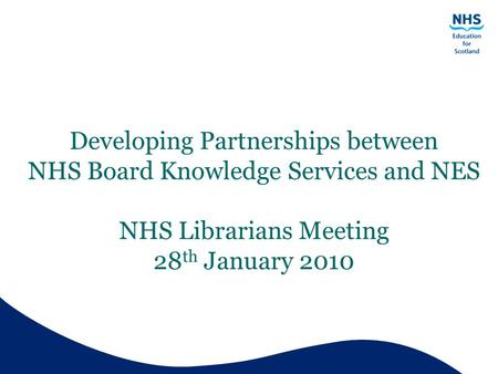 Developing Partnerships between NHS Board Knowledge Services and NES NHS Librarians Meeting 28 th January 2010.