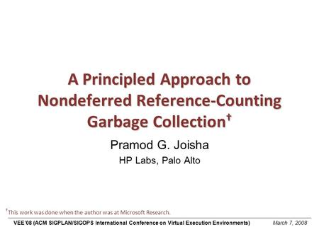 A Principled Approach to Nondeferred Reference-Counting Garbage Collection † Pramod G. Joisha HP Labs, Palo Alto † This work was done when the author was.