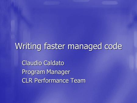 Writing faster managed code Claudio Caldato Program Manager CLR Performance Team.