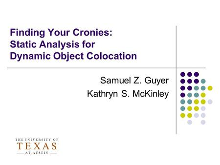 Finding Your Cronies: Static Analysis for Dynamic Object Colocation Samuel Z. Guyer Kathryn S. McKinley T H E U N I V E R S I T Y O F T E X A S A T A U.
