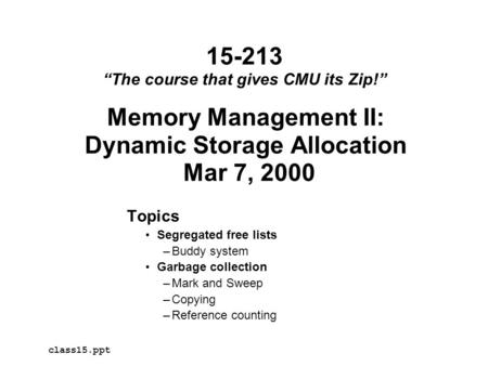 Memory Management II: Dynamic Storage Allocation Mar 7, 2000 Topics Segregated free lists –Buddy system Garbage collection –Mark and Sweep –Copying –Reference.