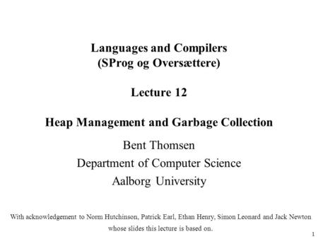1 Languages and Compilers (SProg og Oversættere) Lecture 12 Heap Management and Garbage Collection Bent Thomsen Department of Computer Science Aalborg.