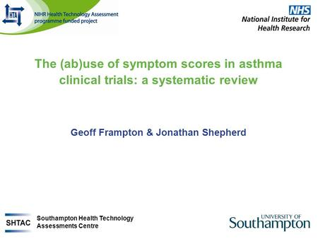 The (ab)use of symptom scores in asthma clinical trials: a systematic review Geoff Frampton & Jonathan Shepherd Southampton Health Technology Assessments.