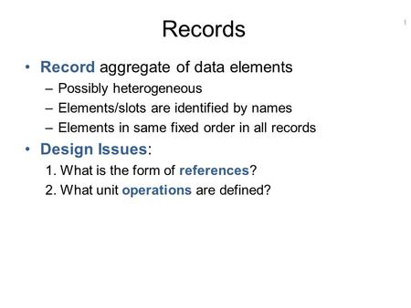 1 Records Record aggregate of data elements –Possibly heterogeneous –Elements/slots are identified by names –Elements in same fixed order in all records.