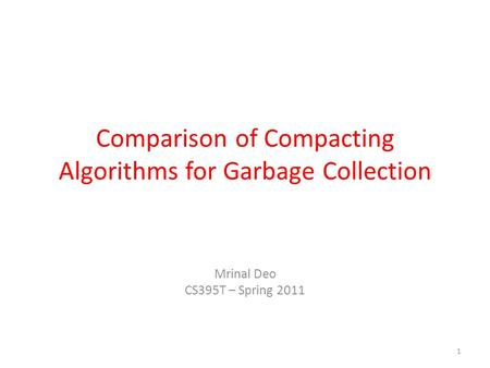Comparison of Compacting Algorithms for Garbage Collection Mrinal Deo CS395T – Spring 2011 1.