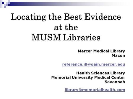 Locating the Best Evidence at the MUSM Libraries Mercer Medical Library Macon Health Sciences Library Memorial University.