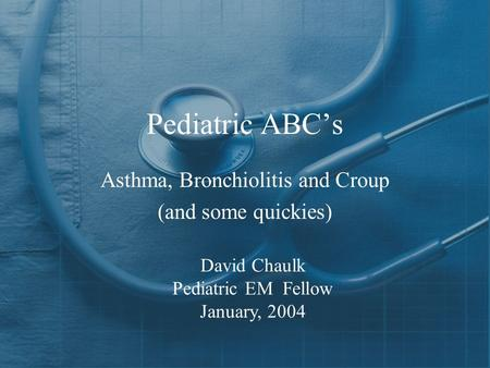 Pediatric ABC's Asthma, Bronchiolitis and Croup (and some quickies) David Chaulk Pediatric EM Fellow January, 2004.