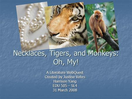 A Literature WebQuest Created by Justine Vehrs Harrison Yang EDU 505 – SL4 31 March 2008 Necklaces, Tigers, and Monkeys: Oh, My!