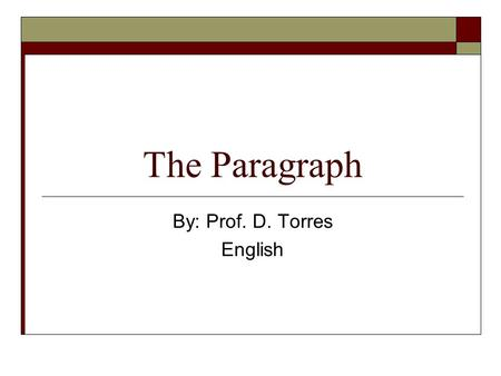 The Paragraph By: Prof. D. Torres English. 2 What is a Paragraph?  It is a group of sentences that tells about one subject or idea.  Each sentence in.