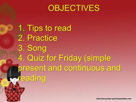 OBJECTIVES 1. Tips to read 2. Practice 3. Song 4. Quiz for Friday (simple present and continuous and reading OBJECTIVES 1. Tips to read 2. Practice 3.