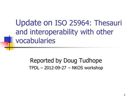Update on ISO 25964: Thesauri and interoperability with other vocabularies Reported by Doug Tudhope TPDL – 2012-09-27 – NKOS workshop 1.
